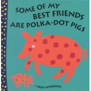 Some of My Best Friends Are Polka-Dot Pigs by Sara Anderson