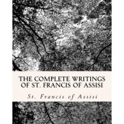 The Complete Writings of St. Francis of Assisi by St Francis of Assisi