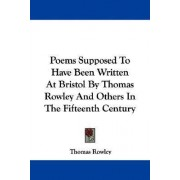 Poems Supposed to Have Been Written at Bristol by Thomas Rowley and Others in the Fifteenth Century by Thomas Rowley
