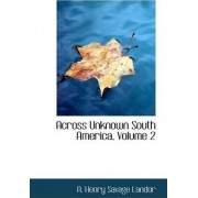 Across Unknown South America, Volume 2 by A Henry Savage Landor