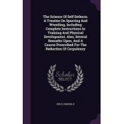 The Science of Self Defence. a Treatise on Sparring and Wrestling, Including Complete Instructions in Training and Physical Development. Also, Several Remarks Upon, and a Course Prescribed for the Reduction of Corpulency by Price Edmund E