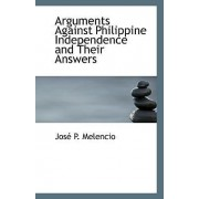 Arguments Against Philippine Independence and Their Answers by Jose P Melencio
