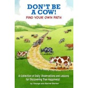 Don't Be a Cow!: Find Your Own Path: A Collection of Daily Observations and Lessons for Discovering True Happiness!