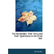 The Dardanelles, Their Story and Their Significance in the Great War by Dardenelles