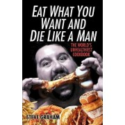 Eat What You Want and Die Like a Man by Steve H Graham