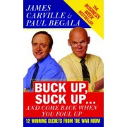 Buck Up, Suck Up . . . and Come Back When You Foul Up: 12 Winning Secrets from the War Room
