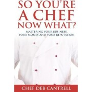 So You're a Chef Now What? by Deb Cantrell