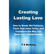 Creating Lasting Love: How to Break Old Patterns, Tame Your Inner Critic, and Transform the Way You Show Up in Relationships.