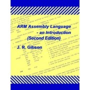 ARM Assembly Language - an Introduction (Second Edition) by J.R. Gibson