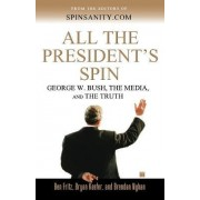All the President's Spin: George W. Bush, the Media, and the Truth by Ben Fritz