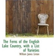 The Ferns of the English Lake Country, with a List of Varieties by William James Linton