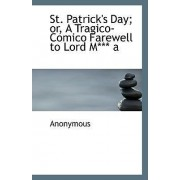 St. Patrick's Day; Or, a Tragico-Comico Farewell to Lord M*** a by Anonymous