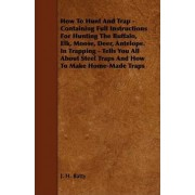 How To Hunt And Trap - Containing Full Instructions For Hunting The Buffalo, Elk, Moose, Deer, Antelope. In Trapping - Tells You All About Steel Traps And How To Make Home-Made Traps by J. H. Batty