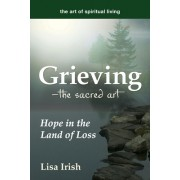 Grieving---The Sacred Art: Making Your Way Through Loneliness, Chaos, Surrender and Change to Hope and Healing