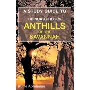 A Study Guide to Chinua Achebe's Anthills of the Savannah by Kunle Abrahams