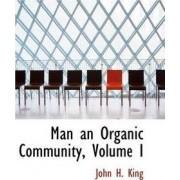 Man an Organic Community, Volume I by John H King