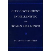 City Government in Hellenistic and Roman Asia Minor by Sviatoslav Dmitriev