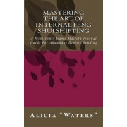 Mastering the Art of Internal Feng Shui Shifting by Alicia Waters