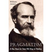 Pragmatism, a New Name for Some Old Ways of Thinking by Dr William James
