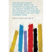 The English Dialect Dictionary, Being the Complete Vocabulary of All Dialect Words Still in Use, or Known to Have Been in Use During the Last Two Hund by 1855-1930 Wright Joseph Ed