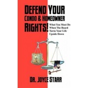 Defend Your Condo & Homeowner Rights! What You Must Do When the Board Turns Your Life Upside Down by Dr Joyce Starr