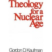 Theology for a Nuclear Age by Gordon D. Kaufman