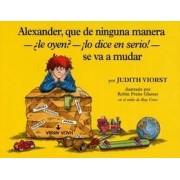 Alexander, Que de Ninguna Manera-Ale Oyen?-!Lo Dice En Sire!-Se Va a Mudar by Judith Viorst