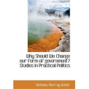 Why Should We Change Our Form of Government? Studies in Practical Politics by Nicholas Murray Butler