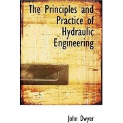 The Principles and Practice of Hydraulic Engineering by John Dwyer