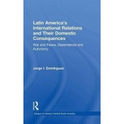 Latin America's International Relations and Their Domestic Consequences by Jorge I. Dominguez