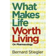 What Makes Life Worth Living by Bernard Stiegler