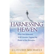 Harnessing Heaven: How One Reluctant Wall-Streeter Tapped the Power of the Hereafter
