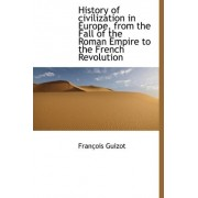 History of Civilization in Europe, from the Fall of the Roman Empire to the French Revolution by Francois Pierre Guilaume Guizot