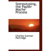 Stereotyping, the Papier Mache Process by Charles Sumner Partridge
