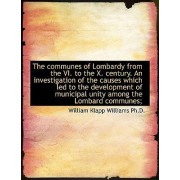 The Communes of Lombardy from the VI. to the X. Century. an Investigation of the Causes Which Led to by William Klapp Williams