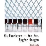 His Excellency = Son Exc. Eug Ne Rougon by Emile Zola