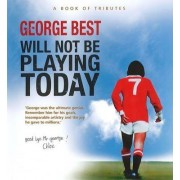 George Best Will Not be Playing Today by Mark Campbell