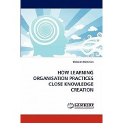 How Learning Organisation Practices Close Knowledge Creation by Deborah Blackman