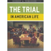The Trial in American Life by Robert A. Ferguson