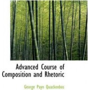 Advanced Course of Composition and Rhetoric by G P Quackenbos