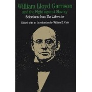William Lloyd Garrison and the Fight against Slavery by William Lloyd Garrison