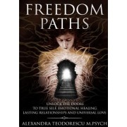 Freedom Paths - Unlock the Doors to True Self, Emotional Healing, Lasting Relationships and Universal Love