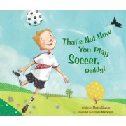 That's Not How You Play Soccer, Daddy! by Sherry Shahan