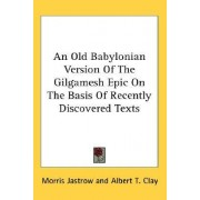 An Old Babylonian Version of the Gilgamesh Epic on the Basis of Recently Discovered Texts by Morris Jastrow