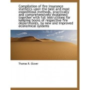 Compilation of Fire Insurance Statistics Upon the Best and Most Expeditious Methods, Practically and by Thomas R Glover