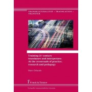 Training 21st Century Translators and Interpreters: At the Crossroads of Practice, Research and Pedagogy
