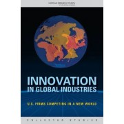 Innovation in Global Industries by Committee on the Competitiveness and Workforce Needs of U.S. Industry