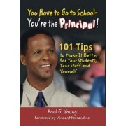 You Have to Go to School - You're the Principal! by Paul G. Young