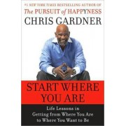 Start Where You Are: Life Lessons in the Pursuit of Happyness by Chris Gardner