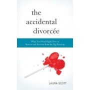 The Accidental Divorcee: What You Need Right Now to Survive and Recover from the Big Breakup